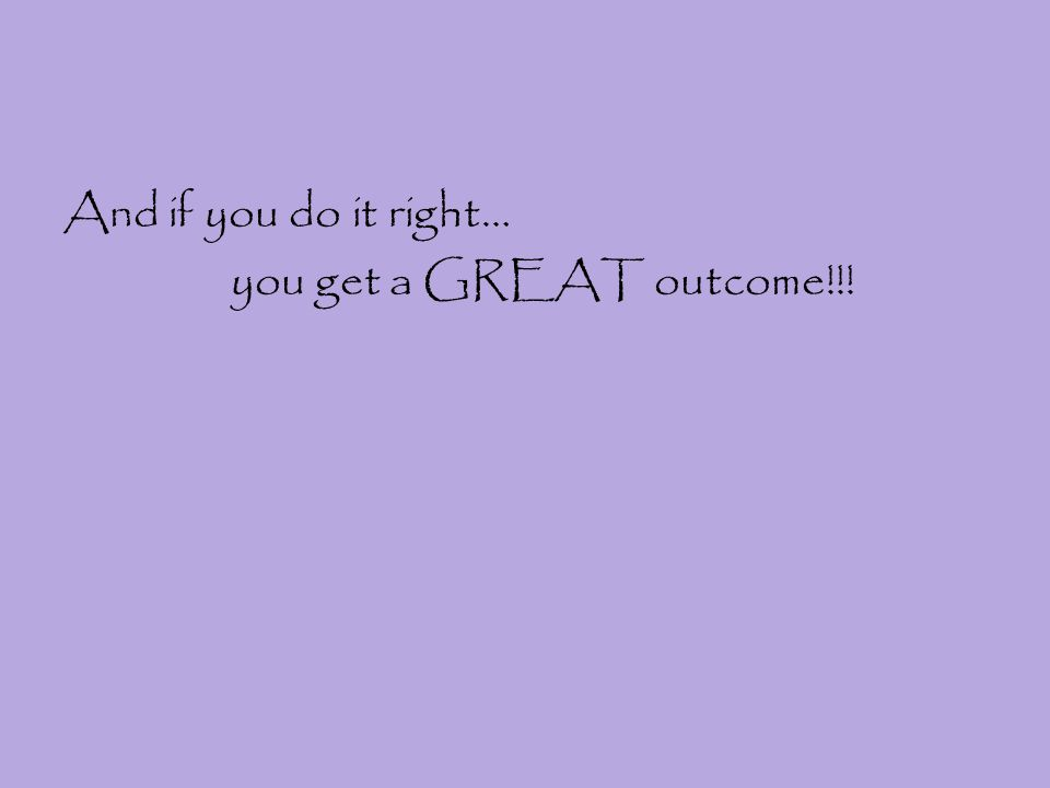 And if you do it right… you get a GREAT outcome!!!