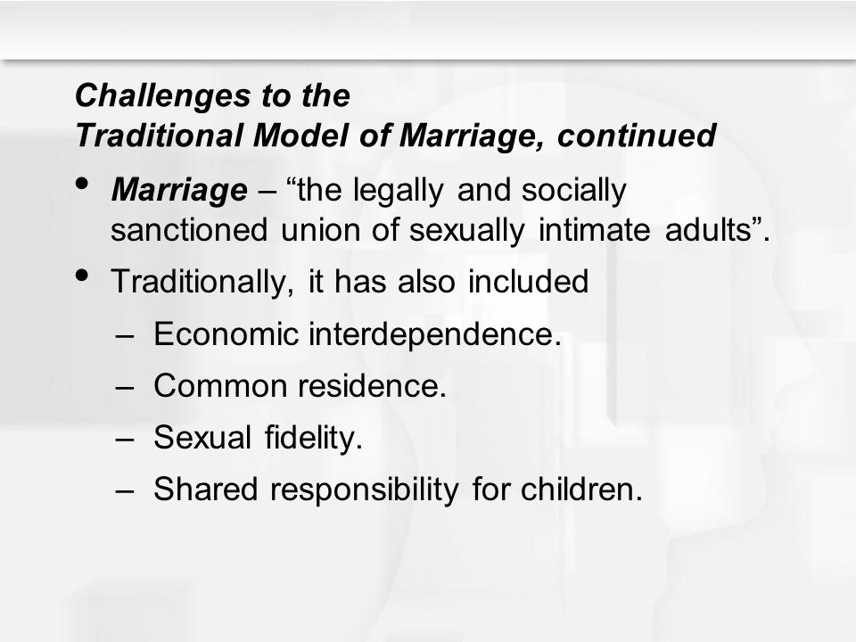 Challenges, continued However, the following social trends have challenged the traditional model of marriage: 1.Increased acceptance of singlehood – since the 1960s, the median age at which people marry has been increasing (see Figure 10.1).