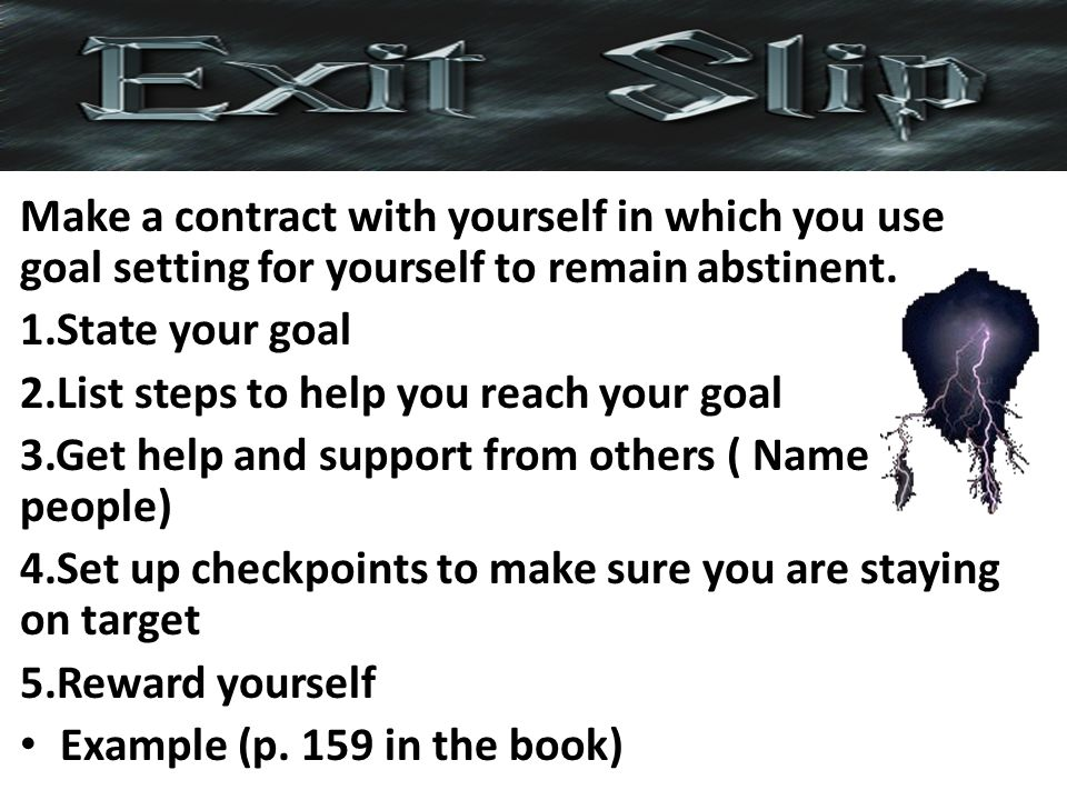 Make a contract with yourself in which you use goal setting for yourself to remain abstinent. 1.State your goal 2.List steps to help you reach your go