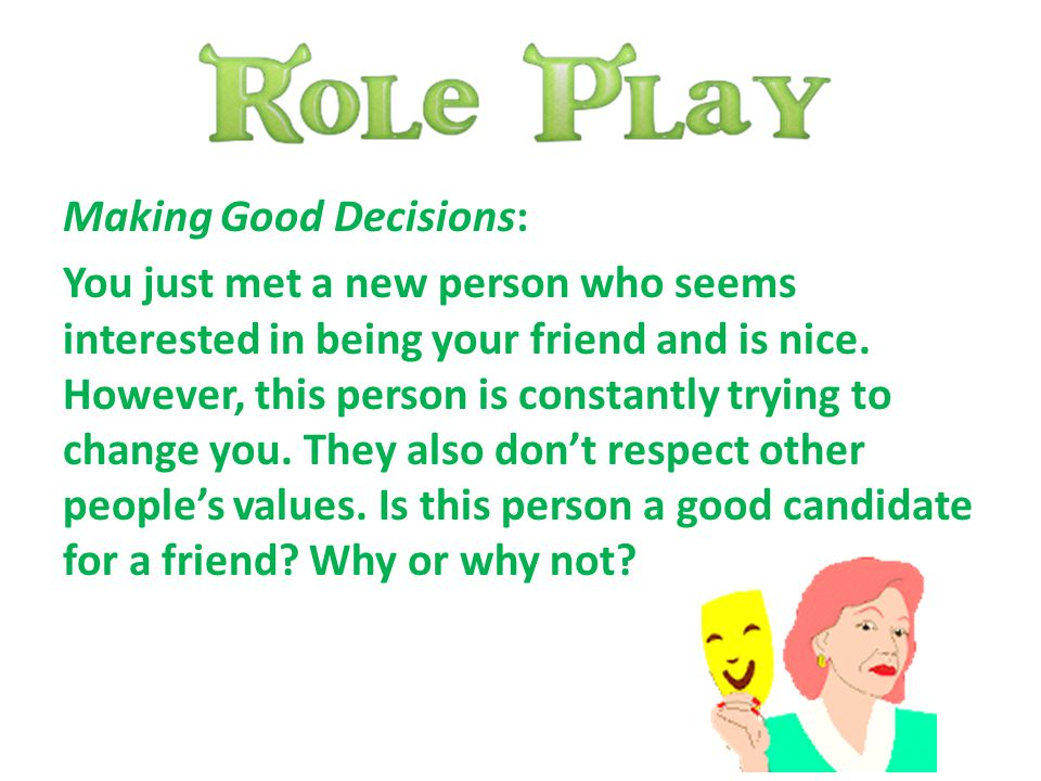 Making Good Decisions: You just met a new person who seems interested in being your friend and is nice. However, this person is constantly trying to c