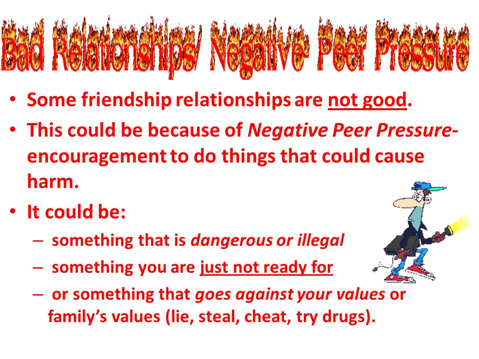 Some friendship relationships are not good. This could be because of Negative Peer Pressure- encouragement to do things that could cause harm. It coul