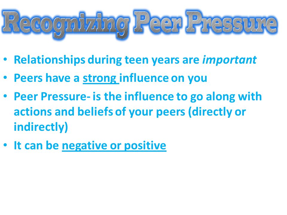 Relationships during teen years are important Peers have a strong influence on you Peer Pressure- is the influence to go along with actions and belief