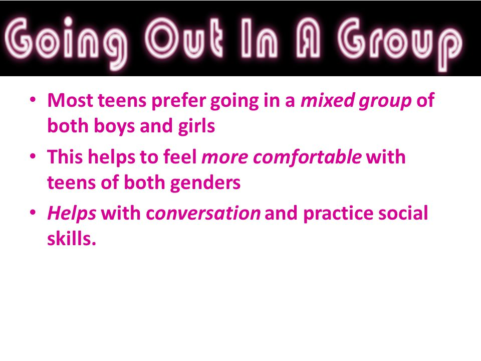 Most teens prefer going in a mixed group of both boys and girls This helps to feel more comfortable with teens of both genders Helps with conversation