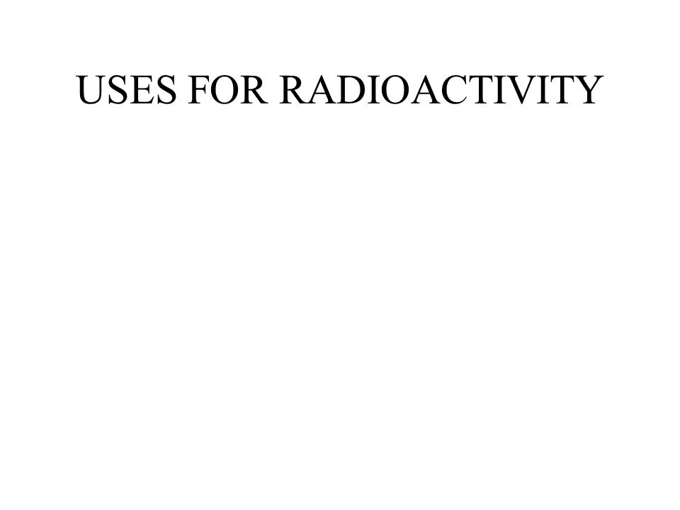 USES FOR RADIOACTIVITY