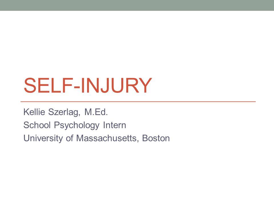 SELF-INJURY Kellie Szerlag, M.Ed. School Psychology Intern University of Massachusetts, Boston