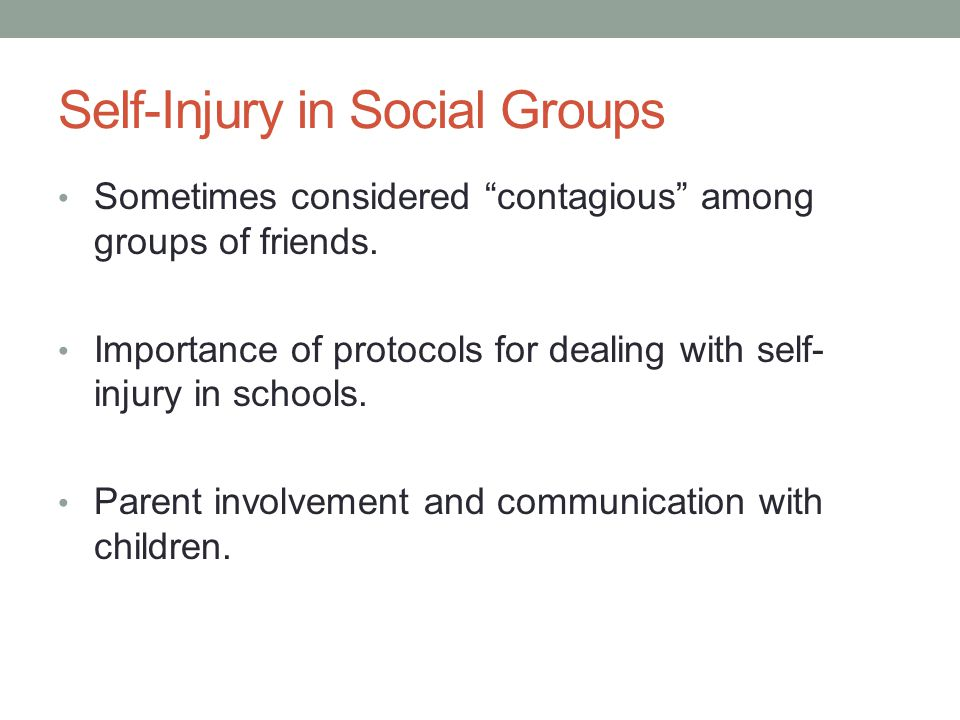 Self-Injury in Social Groups Sometimes considered contagious among groups of friends. Importance of protocols for dealing with self- injury in schools