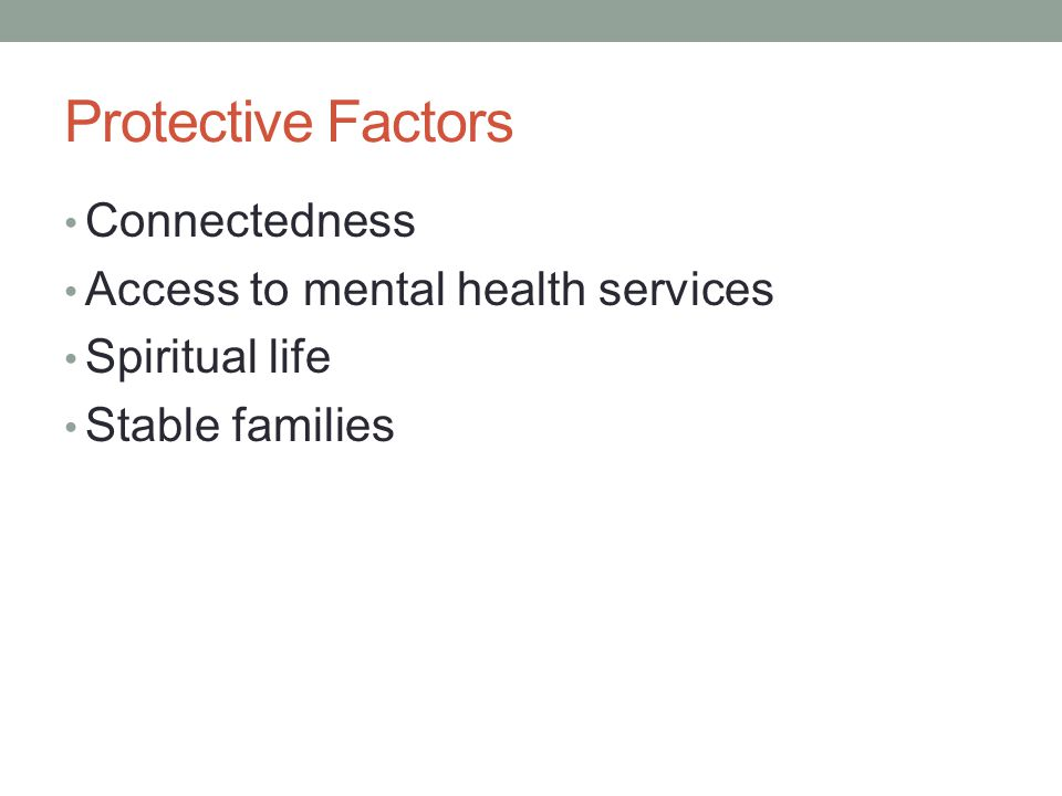 Protective Factors Connectedness Access to mental health services Spiritual life Stable families