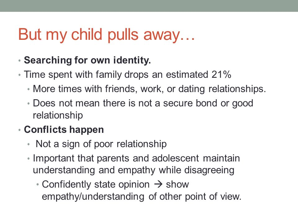 But my child pulls away… Searching for own identity. Time spent with family drops an estimated 21% More times with friends, work, or dating relationsh
