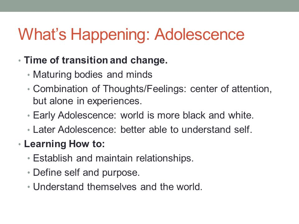Whats Happening: Adolescence Time of transition and change. Maturing bodies and minds Combination of Thoughts/Feelings: center of attention, but alone