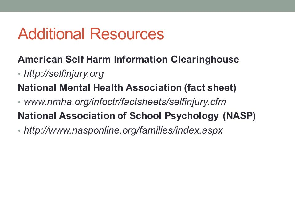 Additional Resources American Self Harm Information Clearinghouse http://selfinjury.org National Mental Health Association (fact sheet) www.nmha.org/i
