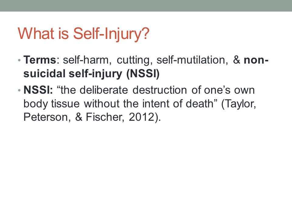 What is Self-Injury? Terms: self-harm, cutting, self-mutilation, & non- suicidal self-injury (NSSI) NSSI: the deliberate destruction of ones own body