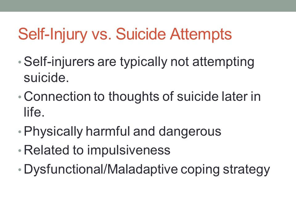 Self-Injury vs. Suicide Attempts Self-injurers are typically not attempting suicide. Connection to thoughts of suicide later in life. Physically harmf