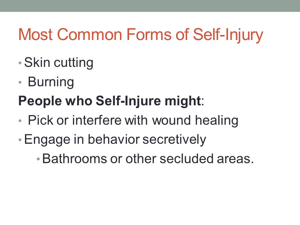 Most Common Forms of Self-Injury Skin cutting Burning People who Self-Injure might: Pick or interfere with wound healing Engage in behavior secretivel