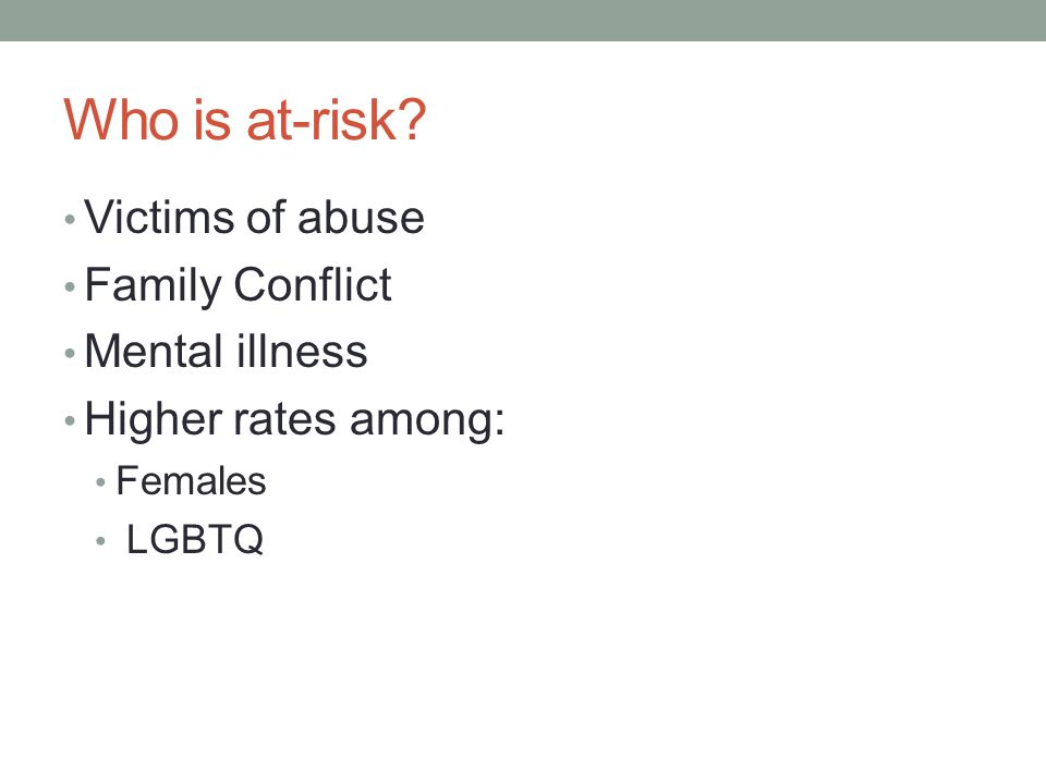 Who is at-risk? Victims of abuse Family Conflict Mental illness Higher rates among: Females LGBTQ