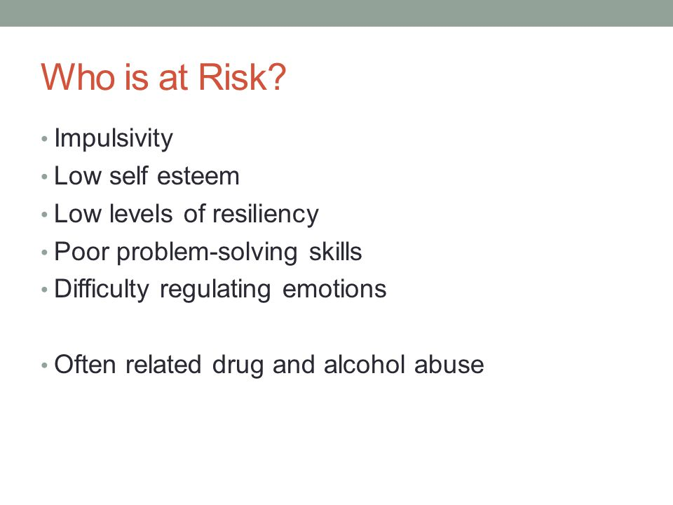 Who is at Risk? Impulsivity Low self esteem Low levels of resiliency Poor problem-solving skills Difficulty regulating emotions Often related drug and