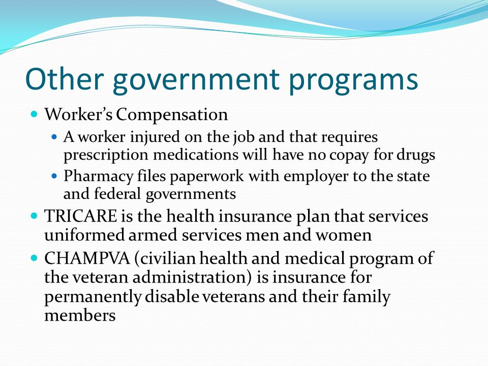 Other government programs Workers Compensation A worker injured on the job and that requires prescription medications will have no copay for drugs Pharmacy files paperwork with employer to the state and federal governments TRICARE is the health insurance plan that services uniformed armed services men and women CHAMPVA (civilian health and medical program of the veteran administration) is insurance for permanently disable veterans and their family members
