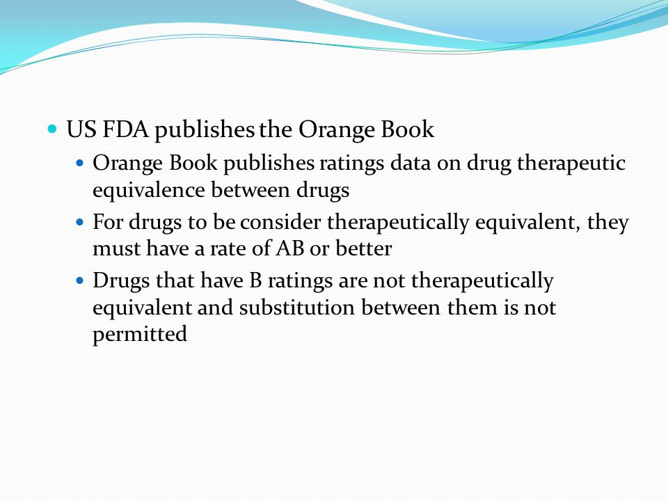 US FDA publishes the Orange Book Orange Book publishes ratings data on drug therapeutic equivalence between drugs For drugs to be consider therapeutic