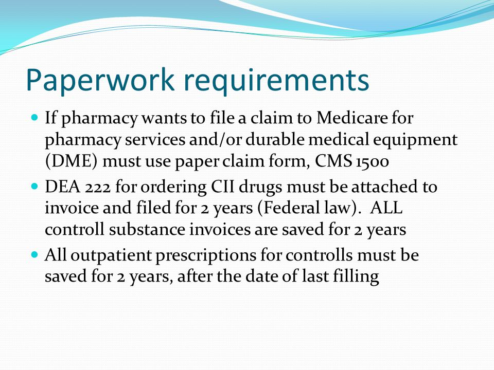 Paperwork requirements If pharmacy wants to file a claim to Medicare for pharmacy services and/or durable medical equipment (DME) must use paper claim form, CMS 1500 DEA 222 for ordering CII drugs must be attached to invoice and filed for 2 years (Federal law).