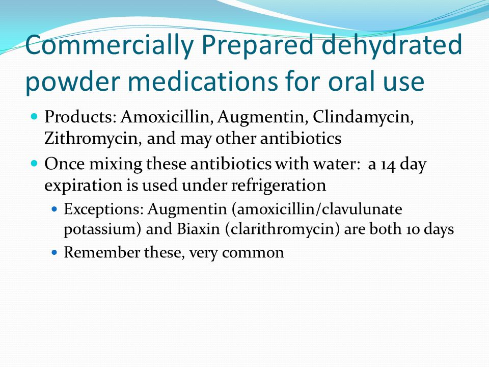 Commercially Prepared dehydrated powder medications for oral use Products: Amoxicillin, Augmentin, Clindamycin, Zithromycin, and may other antibiotics Once mixing these antibiotics with water: a 14 day expiration is used under refrigeration Exceptions: Augmentin (amoxicillin/clavulunate potassium) and Biaxin (clarithromycin) are both 10 days Remember these, very common