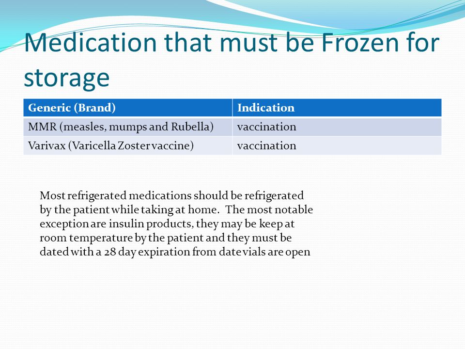 Medication that must be Frozen for storage Generic (Brand)Indication MMR (measles, mumps and Rubella)vaccination Varivax (Varicella Zoster vaccine)vaccination Most refrigerated medications should be refrigerated by the patient while taking at home.