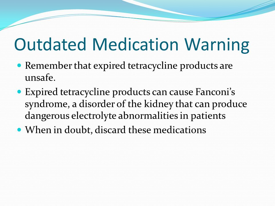 Outdated Medication Warning Remember that expired tetracycline products are unsafe.