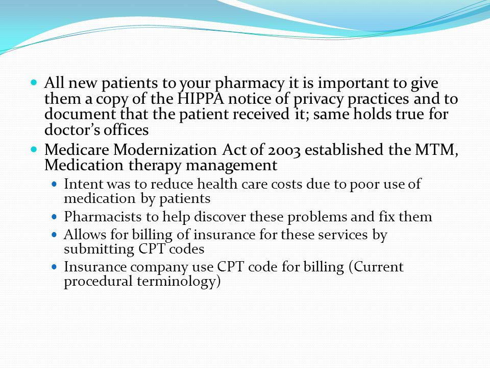 All new patients to your pharmacy it is important to give them a copy of the HIPPA notice of privacy practices and to document that the patient received it; same holds true for doctors offices Medicare Modernization Act of 2003 established the MTM, Medication therapy management Intent was to reduce health care costs due to poor use of medication by patients Pharmacists to help discover these problems and fix them Allows for billing of insurance for these services by submitting CPT codes Insurance company use CPT code for billing (Current procedural terminology)