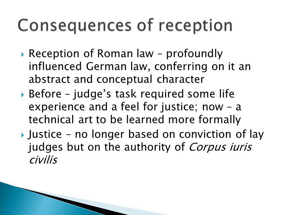 Reception of Roman law – profoundly influenced German law, conferring on it an abstract and conceptual character Before – judges task required some li