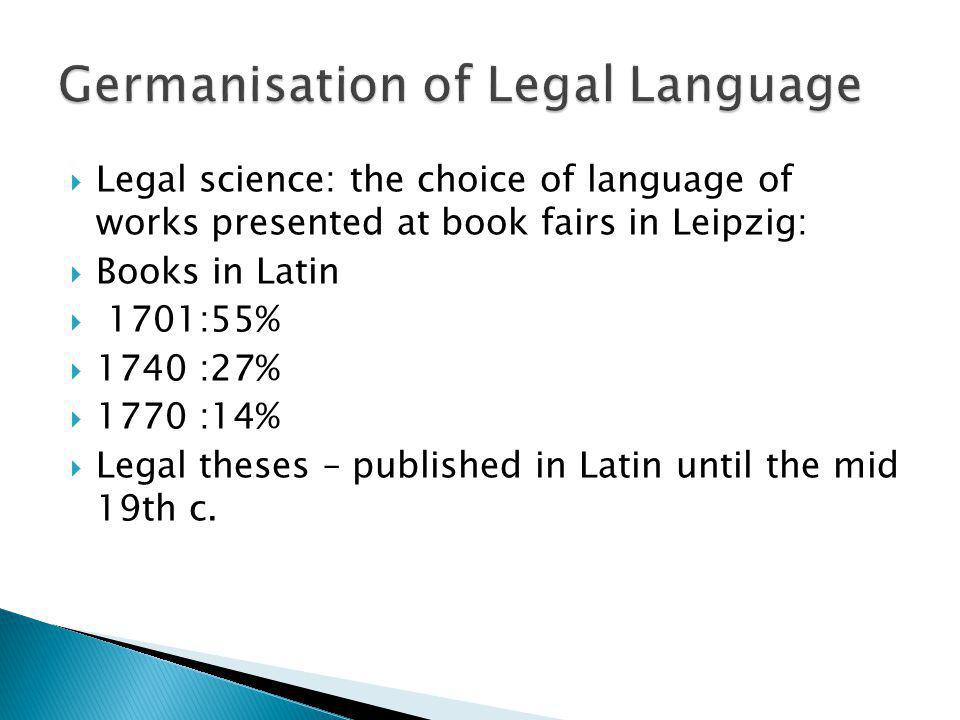 Legal science: the choice of language of works presented at book fairs in Leipzig: Books in Latin 1701:55% 1740 :27% 1770 :14% Legal theses – publishe