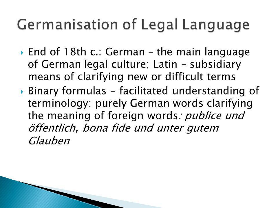 End of 18th c.: German – the main language of German legal culture; Latin – subsidiary means of clarifying new or difficult terms Binary formulas - fa