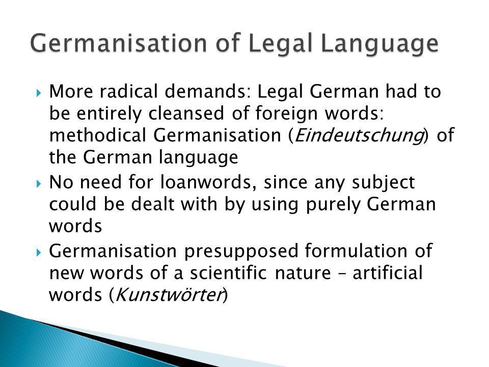 More radical demands: Legal German had to be entirely cleansed of foreign words: methodical Germanisation (Eindeutschung) of the German language No ne