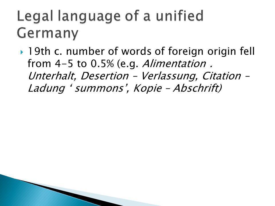 19th c. number of words of foreign origin fell from 4-5 to 0.5% (e.g. Alimentation. Unterhalt, Desertion – Verlassung, Citation – Ladung summons, Kopi