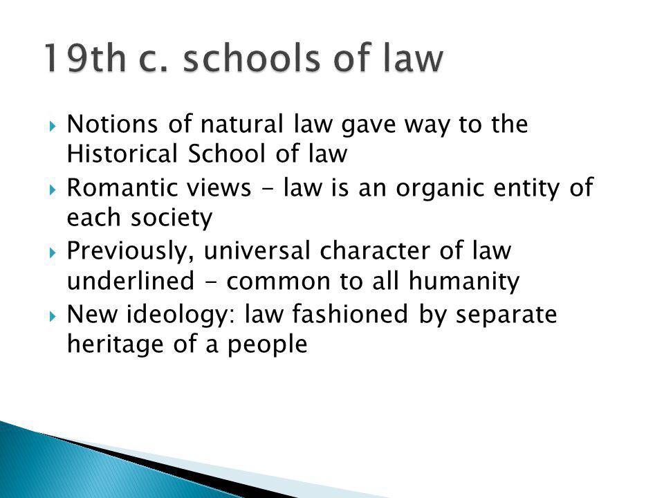 Notions of natural law gave way to the Historical School of law Romantic views - law is an organic entity of each society Previously, universal charac