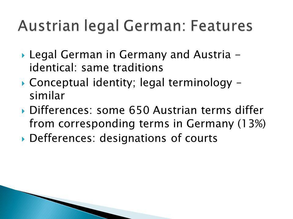 Legal German in Germany and Austria - identical: same traditions Conceptual identity; legal terminology – similar Differences: some 650 Austrian terms