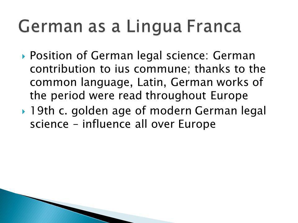 Position of German legal science: German contribution to ius commune; thanks to the common language, Latin, German works of the period were read throu