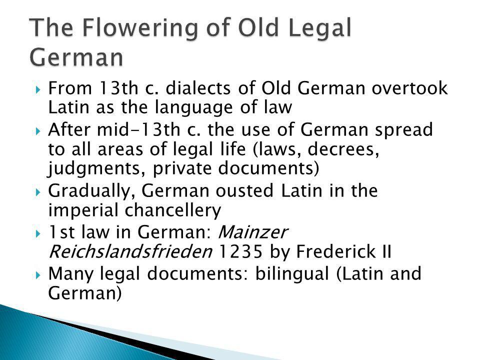 From 13th c. dialects of Old German overtook Latin as the language of law After mid-13th c. the use of German spread to all areas of legal life (laws,