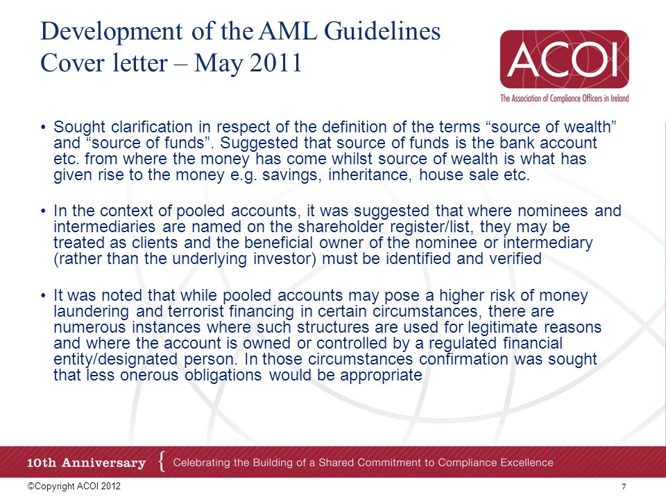 Development of the AML Guidelines Cover letter – May 2011 Where there is third party reliance on an entity in a banking secrecy jurisdiction we proposed that making documentation available on request could be satisfied by that entity agreeing to deliver the documents on foot of a court order We proposed a risk based approach to reliance on third parties in a non- prescribed jurisdiction Obligation on relevant third party to provide identity of beneficial owners upfront Retention of documentation in the State and reliance on letters of assurance to meet this requirement when relying on a relevant third party Use of ML-10 AML vs.