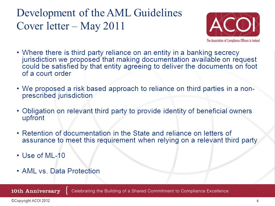 Development of the AML Guidelines Material Amendments to the Guidelines ©Copyright ACOI 2012 9 May SubmissionAcceptedFinal Guidelines Existing Customers – documents that do not meet dating requirements are not automatically inadequate PartialReference to dating requirements replaced with reference to precise requirements in Appendix Existing Customers - Conduct CDD where there are reasonable grounds to doubt adequacy or veracity of documentation NoDesignated persons should assess whether a doubt arises prior to carrying out any service and if so, conduct CDD Existing Customers – Delay discontinuing a business relationship - allow time to collate documentation, number of attempts will vary PartialDelay discontinuing a business relationship - facilitate customer in rectifying failure, reasonableness of delay will depend on circumstances