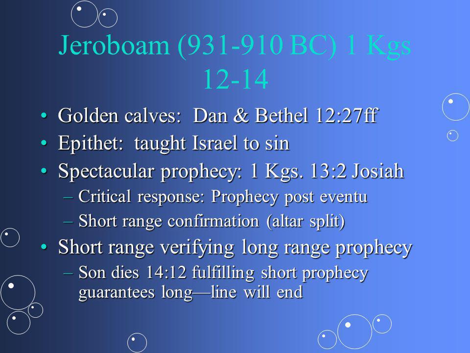 Jeroboam (931-910 BC) 1 Kgs 12-14 Golden calves: Dan & Bethel 12:27ffGolden calves: Dan & Bethel 12:27ff Epithet: taught Israel to sinEpithet: taught Israel to sin Spectacular prophecy: 1 Kgs.