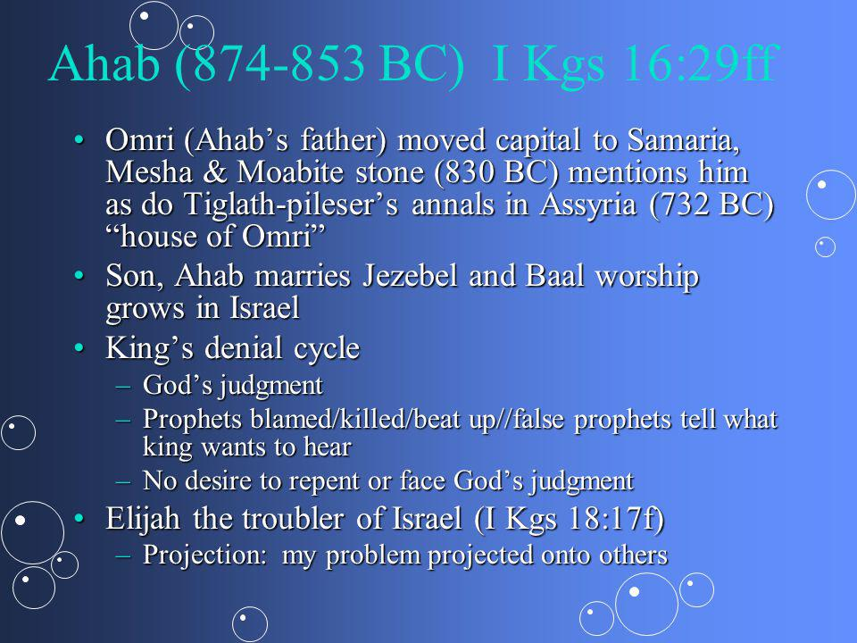 Ahab (874-853 BC) I Kgs 16:29ff Omri (Ahabs father) moved capital to Samaria, Mesha & Moabite stone (830 BC) mentions him as do Tiglath-pilesers annals in Assyria (732 BC) house of OmriOmri (Ahabs father) moved capital to Samaria, Mesha & Moabite stone (830 BC) mentions him as do Tiglath-pilesers annals in Assyria (732 BC) house of Omri Son, Ahab marries Jezebel and Baal worship grows in IsraelSon, Ahab marries Jezebel and Baal worship grows in Israel Kings denial cycleKings denial cycle –Gods judgment –Prophets blamed/killed/beat up//false prophets tell what king wants to hear –No desire to repent or face Gods judgment Elijah the troubler of Israel (I Kgs 18:17f)Elijah the troubler of Israel (I Kgs 18:17f) –Projection: my problem projected onto others