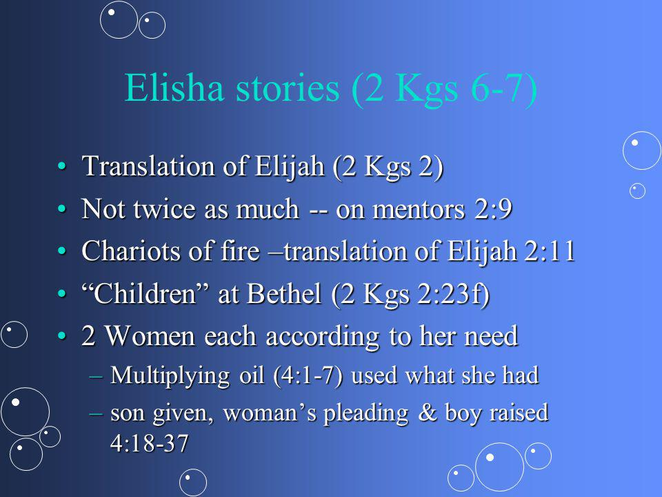 Elisha stories (2 Kgs 6-7) Translation of Elijah (2 Kgs 2)Translation of Elijah (2 Kgs 2) Not twice as much -- on mentors 2:9Not twice as much -- on mentors 2:9 Chariots of fire –translation of Elijah 2:11Chariots of fire –translation of Elijah 2:11 Children at Bethel (2 Kgs 2:23f)Children at Bethel (2 Kgs 2:23f) 2 Women each according to her need2 Women each according to her need –Multiplying oil (4:1-7) used what she had –son given, womans pleading & boy raised 4:18-37