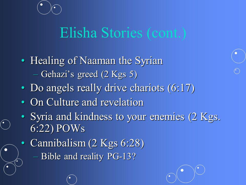 Elisha Stories (cont.) Healing of Naaman the SyrianHealing of Naaman the Syrian –Gehazis greed (2 Kgs 5) Do angels really drive chariots (6:17)Do angels really drive chariots (6:17) On Culture and revelationOn Culture and revelation Syria and kindness to your enemies (2 Kgs.