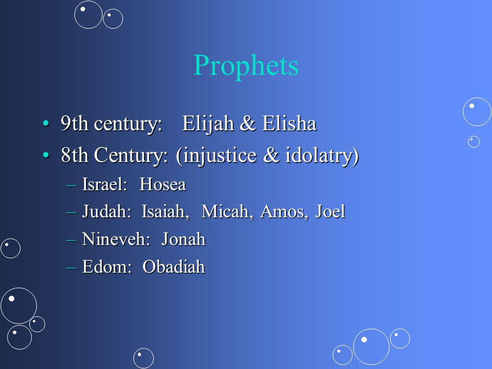 Prophets 9th century: Elijah & Elisha9th century: Elijah & Elisha 8th Century: (injustice & idolatry)8th Century: (injustice & idolatry) –Israel: Hosea –Judah: Isaiah, Micah, Amos, Joel –Nineveh: Jonah –Edom: Obadiah
