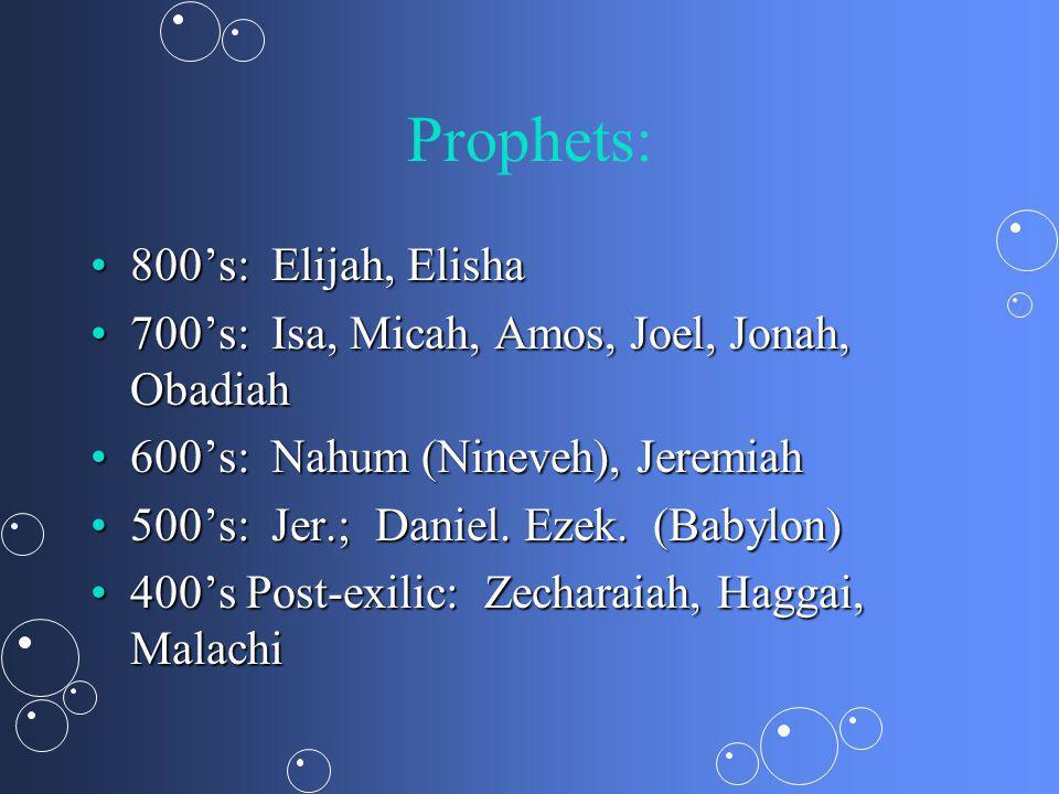 Prophets: 800s: Elijah, Elisha800s: Elijah, Elisha 700s: Isa, Micah, Amos, Joel, Jonah, Obadiah700s: Isa, Micah, Amos, Joel, Jonah, Obadiah 600s: Nahum (Nineveh), Jeremiah600s: Nahum (Nineveh), Jeremiah 500s: Jer.; Daniel.