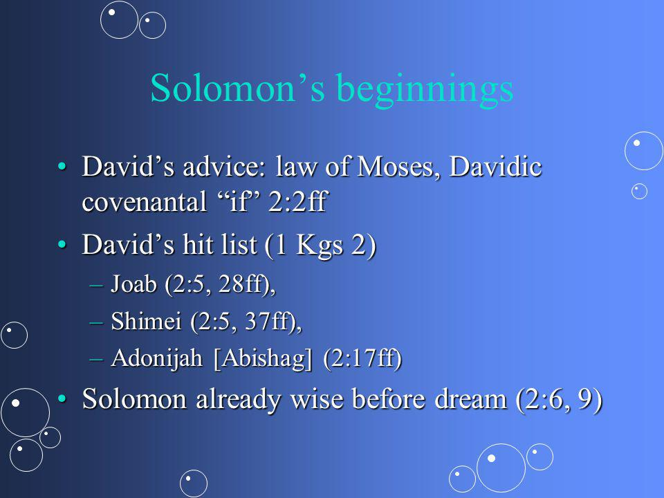 Solomons beginnings Davids advice: law of Moses, Davidic covenantal if 2:2ffDavids advice: law of Moses, Davidic covenantal if 2:2ff Davids hit list (1 Kgs 2)Davids hit list (1 Kgs 2) –Joab (2:5, 28ff), –Shimei (2:5, 37ff), –Adonijah [Abishag] (2:17ff) Solomon already wise before dream (2:6, 9)Solomon already wise before dream (2:6, 9)