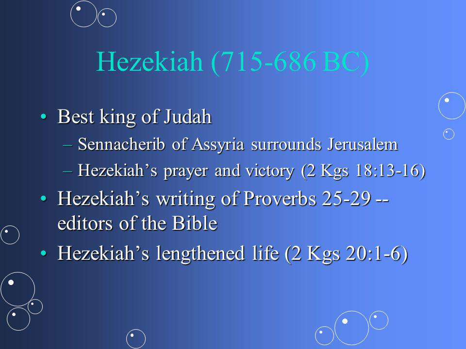 Hezekiah (715-686 BC) Best king of JudahBest king of Judah –Sennacherib of Assyria surrounds Jerusalem –Hezekiahs prayer and victory (2 Kgs 18:13-16) Hezekiahs writing of Proverbs 25-29 -- editors of the BibleHezekiahs writing of Proverbs 25-29 -- editors of the Bible Hezekiahs lengthened life (2 Kgs 20:1-6)Hezekiahs lengthened life (2 Kgs 20:1-6)