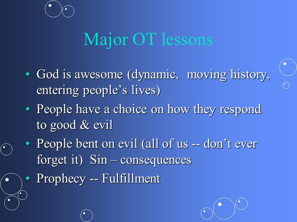 Major OT lessons God is awesome (dynamic, moving history, entering peoples lives)God is awesome (dynamic, moving history, entering peoples lives) People have a choice on how they respond to good & evilPeople have a choice on how they respond to good & evil People bent on evil (all of us -- dont ever forget it) Sin – consequencesPeople bent on evil (all of us -- dont ever forget it) Sin – consequences Prophecy -- FulfillmentProphecy -- Fulfillment