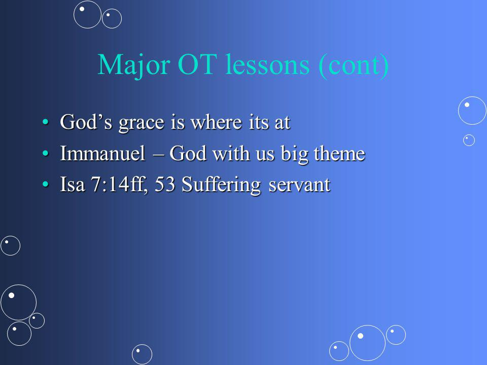 Major OT lessons (cont) Gods grace is where its atGods grace is where its at Immanuel – God with us big themeImmanuel – God with us big theme Isa 7:14ff, 53 Suffering servantIsa 7:14ff, 53 Suffering servant