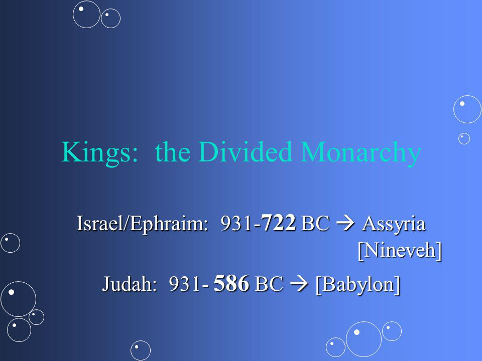 Kings: the Divided Monarchy Israel/Ephraim: 931- 722 BC Assyria [Nineveh] Judah: 931- 586 BC [Babylon]