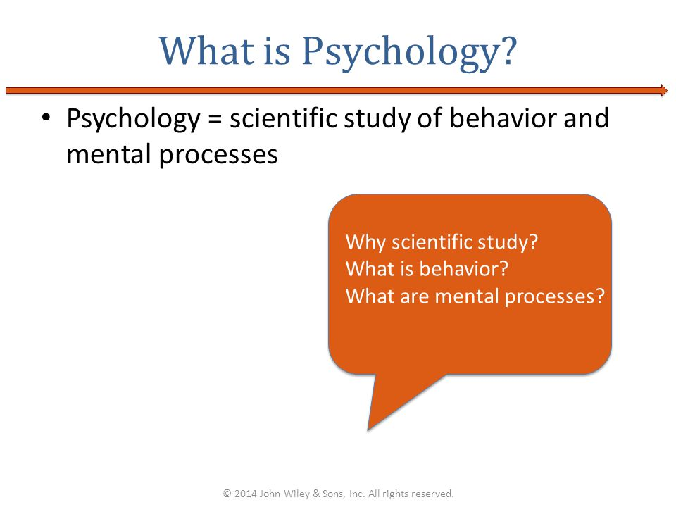 Psychology = scientific study of behavior and mental processes What is Psychology? © 2014 John Wiley & Sons, Inc. All rights reserved. Why scientific
