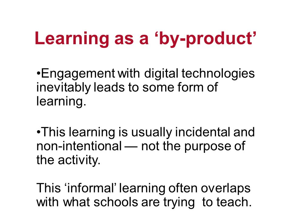 Learning as a by-product Engagement with digital technologies inevitably leads to some form of learning.